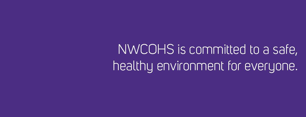 NWCOHS is committed to a safe, healthy environment for everyone.