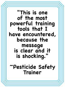 "pesticide safety trainer quote, ""This is one of the most powerful training tools that I have encountered, because the message is clear and it is shocking."""
